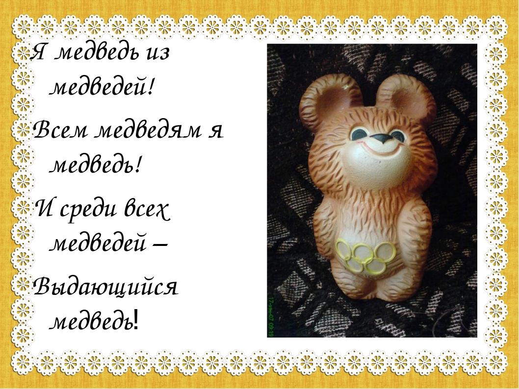 Я медведь из медведей! Всем медведям я медведь! И среди всех медведей – Выдаю...
