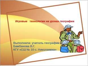 Игровые технологии на уроках географии Выполнила: учитель географии Бажбанов