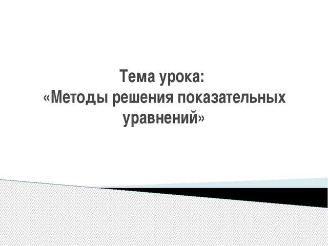 Тема урока: «Методы решения показательных уравнений»