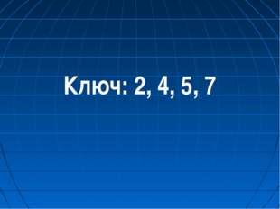 Ключ: 2, 4, 5, 7