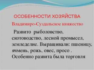 ОСОБЕННОСТИ ХОЗЯЙСТВА Владимиро-Суздальское княжество Развито рыболовство, ск