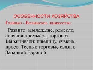 ОСОБЕННОСТИ ХОЗЯЙСТВА Галицко - Волынское княжество Развито земледелие, ремес