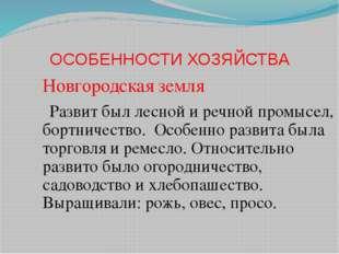 ОСОБЕННОСТИ ХОЗЯЙСТВА Новгородская земля Развит был лесной и речной промысел,