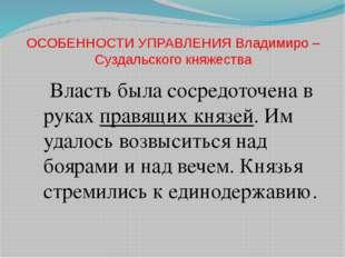 ОСОБЕННОСТИ УПРАВЛЕНИЯ Владимиро – Суздальского княжества Власть была сосредо