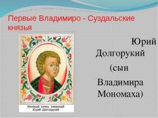 Первые Владимиро - Суздальские князья Юрий Долгорукий (сын Владимира Мономаха)