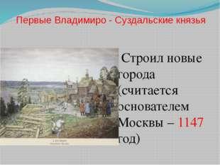 Первые Владимиро - Суздальские князья Строил новые города (считается основате