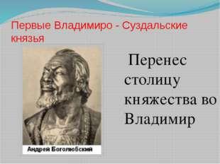 Первые Владимиро - Суздальские князья Перенес столицу княжества во Владимир