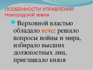ОСОБЕННОСТИ УПРАВЛЕНИЯ Новгородской земли Верховной властью обладало вече: ре