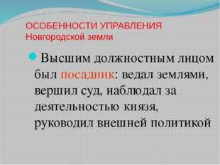 ОСОБЕННОСТИ УПРАВЛЕНИЯ Новгородской земли Высшим должностным лицом был посадн