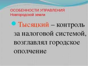 ОСОБЕННОСТИ УПРАВЛЕНИЯ Новгородской земли Тысяцкий – контроль за налоговой си