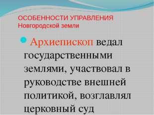 ОСОБЕННОСТИ УПРАВЛЕНИЯ Новгородской земли Архиепископ ведал государственными