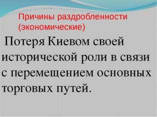 Причины раздробленности (экономические) Потеря Киевом своей исторической роли