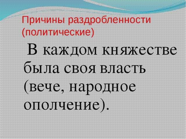 Причины раздробленности (политические) В каждом княжестве была своя власть (в...