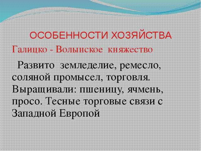 ОСОБЕННОСТИ ХОЗЯЙСТВА Галицко - Волынское княжество Развито земледелие, ремес...