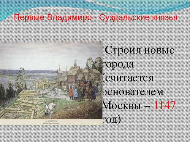 Первые Владимиро - Суздальские князья Строил новые города (считается основате...