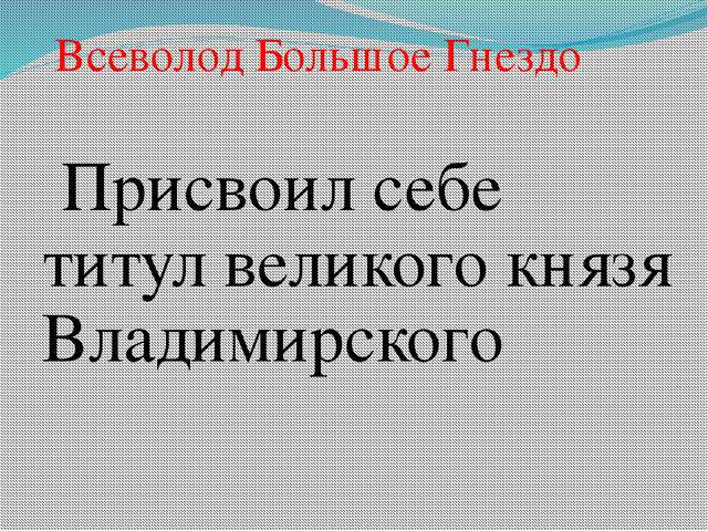 Присвоил себе титул великого князя Владимирского Всеволод Большое Гнездо
