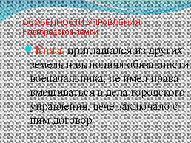 ОСОБЕННОСТИ УПРАВЛЕНИЯ Новгородской земли Князь приглашался из других земель...