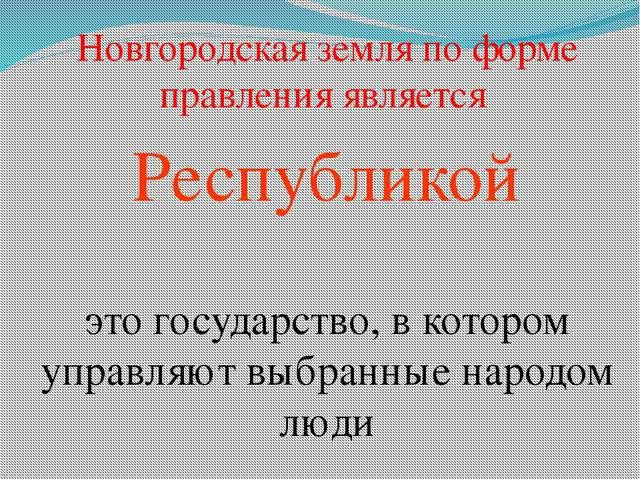 Новгородская земля по форме правления является Республикой это государство, в...