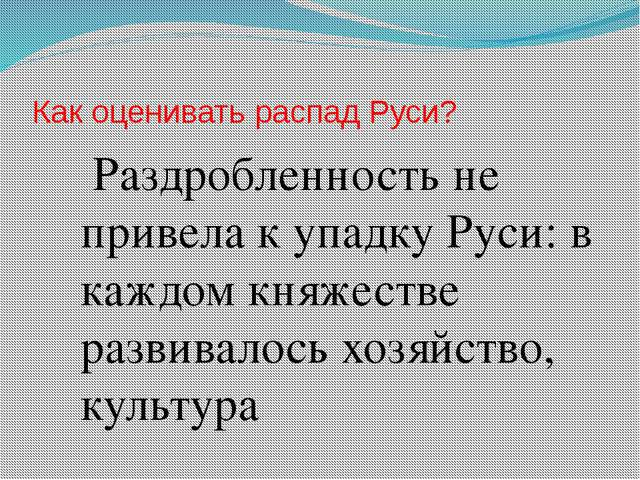 Как оценивать распад Руси? Раздробленность не привела к упадку Руси: в каждом...
