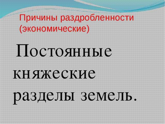Причины раздробленности (экономические) Постоянные княжеские разделы земель.