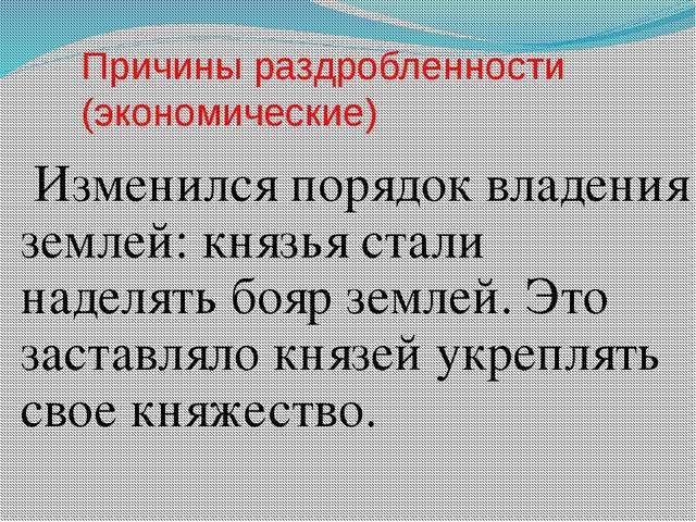 Причины раздробленности (экономические) Изменился порядок владения землей: кн...