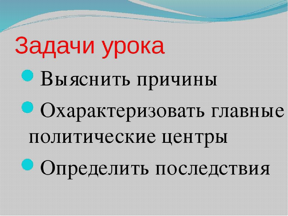 Задачи урока Выяснить причины Охарактеризовать главные политические центры Оп...