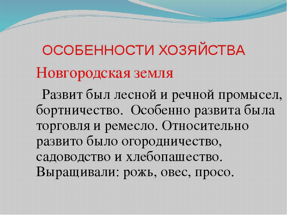 ОСОБЕННОСТИ ХОЗЯЙСТВА Новгородская земля Развит был лесной и речной промысел,...