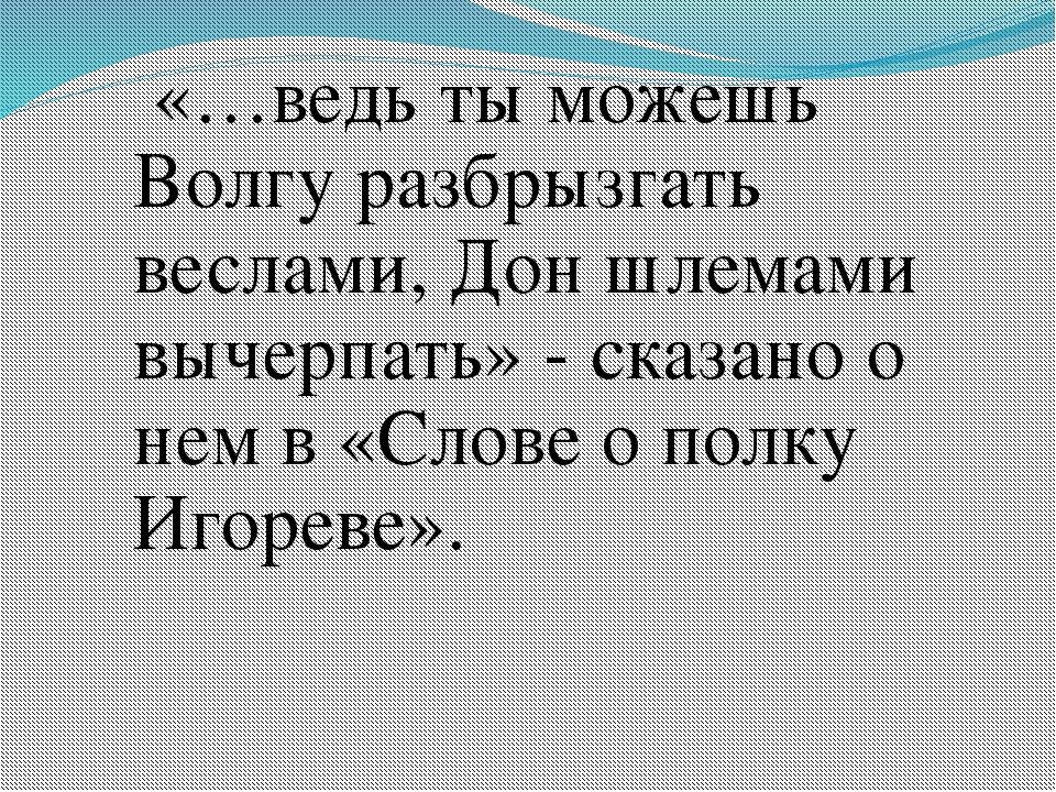 «…ведь ты можешь Волгу разбрызгать веслами, Дон шлемами вычерпать» - сказано...