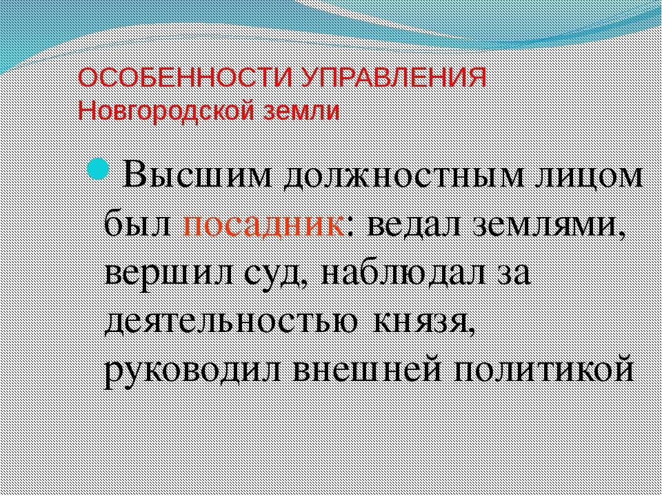 ОСОБЕННОСТИ УПРАВЛЕНИЯ Новгородской земли Высшим должностным лицом был посадн...