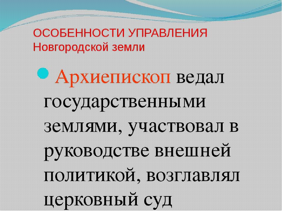 ОСОБЕННОСТИ УПРАВЛЕНИЯ Новгородской земли Архиепископ ведал государственными...