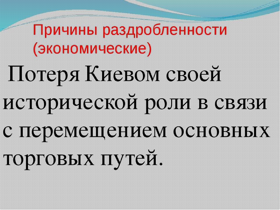 Причины раздробленности (экономические) Потеря Киевом своей исторической роли...