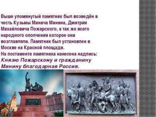 Выше упомянутый памятник был возведён в честь Кузьмы Минича Минина, Дмитрия М