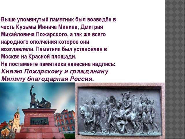 Выше упомянутый памятник был возведён в честь Кузьмы Минича Минина, Дмитрия М...