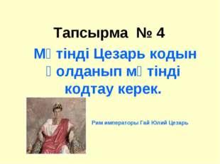 Тапсырма № 4  Мәтінді Цезарь кодын қолданып мәтінді кодтау керек. Рим импера