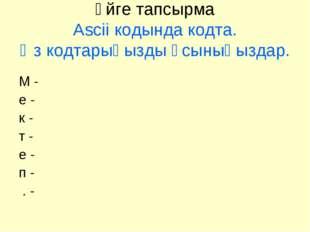 Үйге тапсырма Ascii кодында кодта. Өз кодтарыңызды ұсыныңыздар. М - е - к - т
