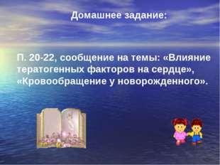 Домашнее задание: П. 20-22, сообщение на темы: «Влияние тератогенных факторов
