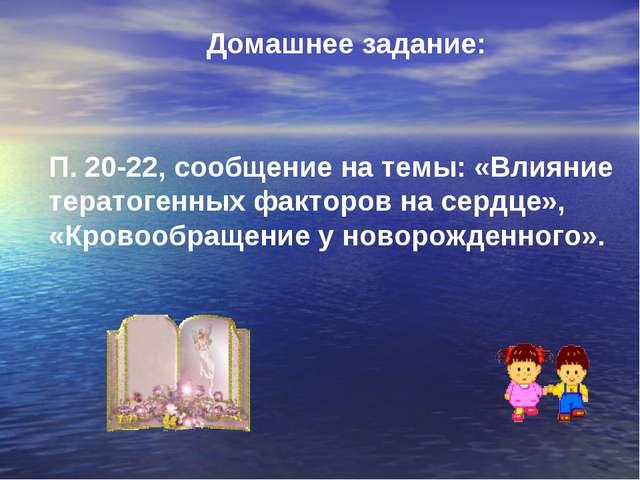 Домашнее задание: П. 20-22, сообщение на темы: «Влияние тератогенных факторов...