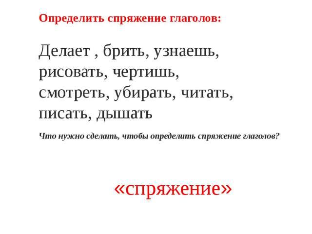 Определить спряжение глаголов: Делает , брить, узнаешь, рисовать, чертишь, с...