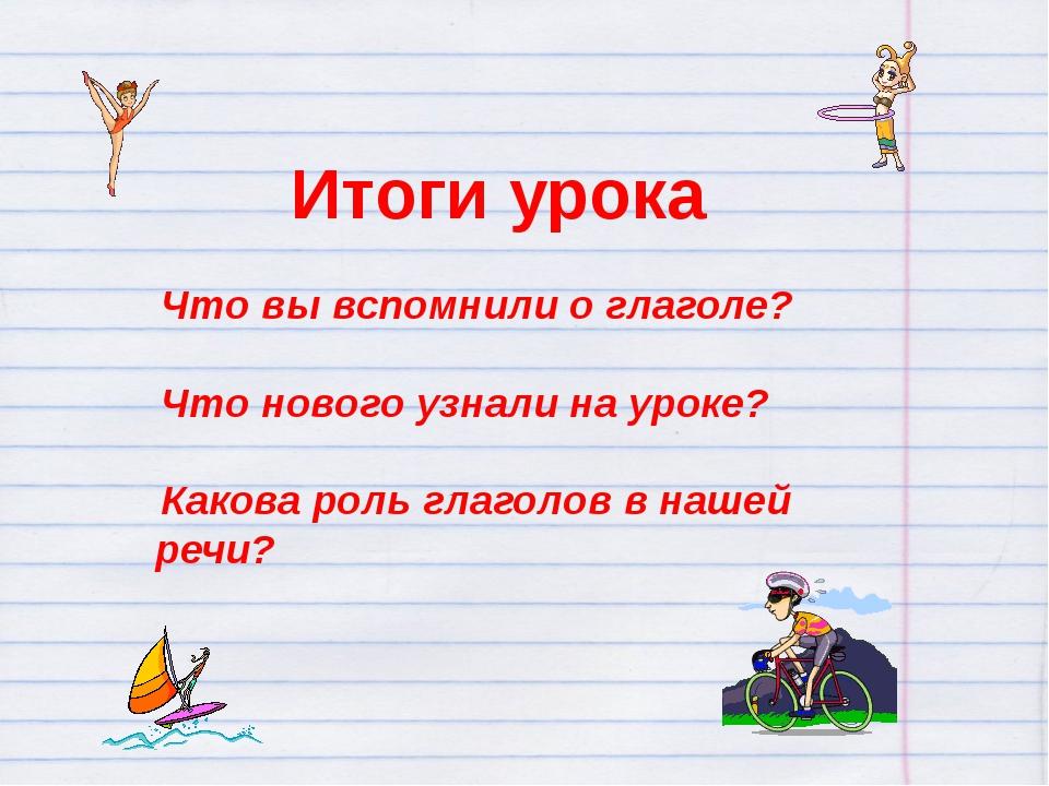 Итоги урока Что вы вспомнили о глаголе? Что нового узнали на уроке? Каков...