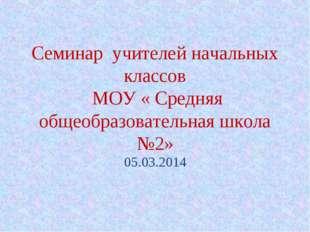 Семинар учителей начальных классов МОУ « Средняя общеобразовательная школа №2