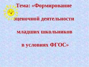 Тема: «Формирование оценочной деятельности младших школьников в условиях ФГОС»