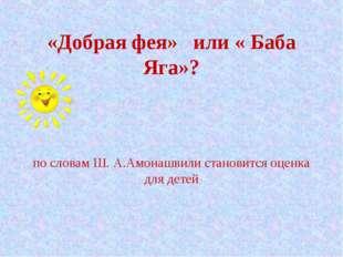«Добрая фея» или « Баба Яга»? по словам Ш. А.Амонашвили становится оценка дл