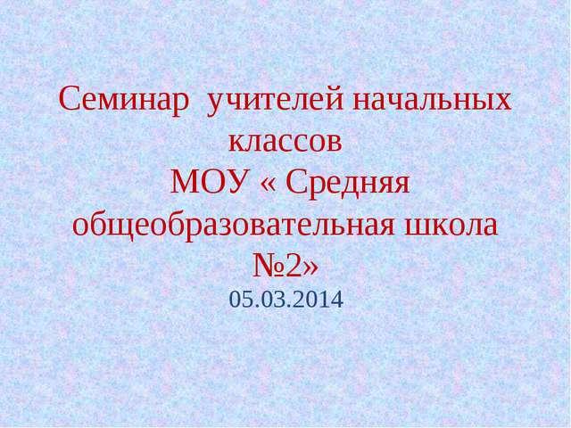 Семинар учителей начальных классов МОУ « Средняя общеобразовательная школа №2...