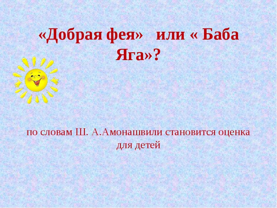 «Добрая фея» или « Баба Яга»? по словам Ш. А.Амонашвили становится оценка дл...
