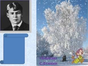 «Берёза» С.Есенин Белая береза Под моим окном Принакрылась снегом, Точно сере