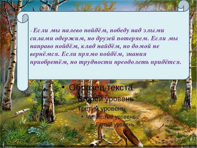 - Если мы налево пойдём, победу над злыми силами одержим, но друзей потеряем...