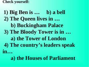 Check yourself: 1) Big Ben is … b) a bell 2) The Queen lives in … b) Buckingh