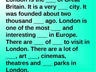 Put in 10 missing words: London is the ___ of Great Britain. It is a very ___