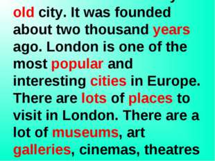 London is the capital of Great Britain. It is a very old city. It was founde