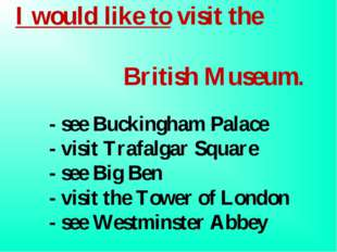 I would like to visit the 	 British Museum. 	- see Buckingham Palace 	 	- vis